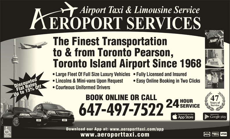 Aeroport Taxi & Limousine Service (416-255-2211) - Display Ad - HOURHOUR 24 SERVICESERVICE 647-497-7522 The Finest Transportation to & from Toronto Pearson, Toronto Island Airport Since 1968 Large Fleet Of Full Size Luxury Vehicles  Fully Licensed and Insured Lincolns & Mini-vans Upon Request Easy Online Booking in Two Clicks DiscountedFlat RatesDDiscounted Courteous Uniformed Drivers p Up to 15% Off Download our App at: www.aeroporttaxi.com/appDownload our App at: .com/appwww.aeroporttaxi ACCESSIBLE www.aeroporttaxi.com Up to 15% OffUp to 15% Off U BOOK ONLINE OR CALLALLBOOK ONLINE OR C VANS AVAILABLE