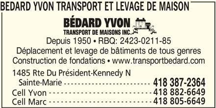 Yvon Bédard Transport et Levage de Maison Inc (418-387-2364) - Annonce illustrée======= - BEDARD YVON TRANSPORT ET LEVAGE DE MAISON Depuis 1950  RBQ: 2423-0211-85 Déplacement et levage de bâtiments de tous genres Construction de fondations  www.transportbedard.com 1485 Rte Du Président-Kennedy N Sainte-Marie ------------------------- 418 387-2364 -------------------------- 418 882-6649 Cell Yvon -------------------------- 418 805-6649 Cell Marc