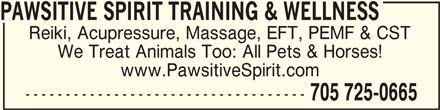 Pawsitive Spirit Training & Wellness (705-725-0665) - Display Ad - PAWSITIVE SPIRIT TRAINING & WELLNESSPAWSITIVE SPIRIT TRAINING & WELLNESS PAWSITIVE SPIRIT TRAINING & WELLNESS Reiki, Acupressure, Massage, EFT, PEMF & CST We Treat Animals Too: All Pets & Horses! www.PawsitiveSpirit.com ----------------------------------- 705 725-0665