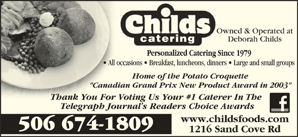 "Childs Foods & Catering Service (506-674-1809) - Display Ad - Owned & Operated at Deborah Childs All occasions   Breakfast, luncheons, dinners   Large and small groups  All occ Home of the Potato Croquette ""Canadian Grand Prix New Product Award in 2003""""Canad Thank You For Voting Us Your #1 Caterer In The Thank You For Telegraph Journal s Readers Choice Awards www.childsfoods.com 506 674-1809 1216 Sand Cove Rd"
