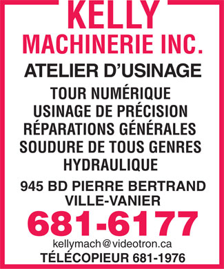 Kelly Machinerie Inc (418-681-6177) - Annonce illustr&eacute;e - ATELIER D'USINAGE TOUR NUM&Eacute;RIQUE USINAGE DE PR&Eacute;CISION R&Eacute;PARATIONS G&Eacute;N&Eacute;RALES SOUDURE DE TOUS GENRES HYDRAULIQUE 945 BD PIERRE BERTRAND VILLE-VANIER kellymach@videotron.ca T&Eacute;L&Eacute;COPIEUR 681-1976  ATELIER D'USINAGE TOUR NUM&Eacute;RIQUE USINAGE DE PR&Eacute;CISION R&Eacute;PARATIONS G&Eacute;N&Eacute;RALES SOUDURE DE TOUS GENRES HYDRAULIQUE 945 BD PIERRE BERTRAND VILLE-VANIER kellymach@videotron.ca T&Eacute;L&Eacute;COPIEUR 681-1976