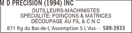 M D Precision (1994) Inc (450-589-3933) - Annonce illustr&eacute;e - M D PRECISION (1994) INC OUTILLEURS-MACHINISTES SP&Eacute;CIALIT&Eacute;: POIN&Ccedil;ONS &amp; MATRICES D&Eacute;COUPAGE AU FIL &amp; C N C 871 Rg du Bas-de-L&iquest;Assomption S L&iquest;Ass 589-3933