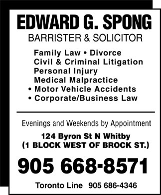 Edward G Spong (905-668-8571) - Annonce illustrée - EDWARD G. SPONG BARRISTER & SOLICITOR  Family Law  Divorce  Civil & Criminal Litigation  Personal Injury  Medical Malpractice  Motor Vehicle Accidents  Corporate/Business Law Evenings and Weekends by Appointment 124 Byron St N Whitby (1 BLOCK WEST OF BROCK ST.) 905 668-8571 Toronto Line 905 686-4346