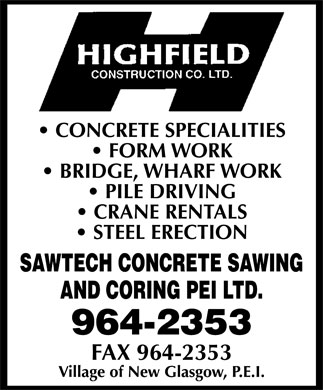 Highfield Construction Co Ltd (902-964-2353) - Annonce illustrée - HIGHFILED CONSTRUCTION CO. LTD. CONCRETE SPECIALTIES FORM WORK BRIDGE, WHARF WORK PILE DRIVING CRANE RENTALS STEEL ERECTION SAWTECH CONCRETE SAWING AND CORING PEI LTD 964-2353 FAX 964-2353 VILLAGE OF NEW GLASGOW, P.E.I.