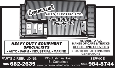 Commercial Auto Electric Limited (905-682-2635) - Display Ad - And Bolt & Nut Supply Ltd REPAIRS TO ALL MAKES OF CARS & TRUCKS HEAVY DUTY EQUIPMENT REBUILDING SERVICES SPECIALISTS STARTERS   ALTERNATORS AUTO   FARM   INDUSTRIAL   MARINE GENERATORS 135 Cushman Road PARTS & REBUILDINGSERVICE St. Catharines 905905 682-2635984-8744 www.commercialautoelectric.com And Bolt & Nut Supply Ltd REPAIRS TO ALL MAKES OF CARS & TRUCKS HEAVY DUTY EQUIPMENT REBUILDING SERVICES SPECIALISTS STARTERS   ALTERNATORS AUTO   FARM   INDUSTRIAL   MARINE GENERATORS 135 Cushman Road PARTS & REBUILDINGSERVICE St. Catharines 905905 682-2635984-8744 www.commercialautoelectric.com  And Bolt & Nut Supply Ltd REPAIRS TO ALL MAKES OF CARS & TRUCKS HEAVY DUTY EQUIPMENT REBUILDING SERVICES SPECIALISTS STARTERS   ALTERNATORS AUTO   FARM   INDUSTRIAL   MARINE GENERATORS 135 Cushman Road PARTS & REBUILDINGSERVICE St. Catharines 905905 682-2635984-8744 www.commercialautoelectric.com And Bolt & Nut Supply Ltd REPAIRS TO ALL MAKES OF CARS & TRUCKS HEAVY DUTY EQUIPMENT REBUILDING SERVICES SPECIALISTS STARTERS   ALTERNATORS AUTO   FARM   INDUSTRIAL   MARINE GENERATORS 135 Cushman Road PARTS & REBUILDINGSERVICE St. Catharines 905905 682-2635984-8744 www.commercialautoelectric.com