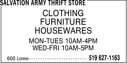 Salvation Army (519-627-1163) - Annonce illustrée======= - CLOTHING FURNITURE HOUSEWARES MON-TUES 10AM-4PM WED-FRI 10AM-5PM - SECOND HAND CLOTHING - Wednesday 10:00 AM-05:00 PM - Thursday 10:00 AM-05:00 PM - Friday 10:00 AM-05:00 PM - Saturday :   AM-:   PM - Sunday :   AM-:   PM