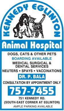 Kennedy Eglinton Animal Hospital (416-757-7455) - Display Ad - KENNEDY EGLINTON ANIMAL HOSPITAL DOGS, CATS &amp; OTHER PETS BOARDING AVAILABLE MEDICAL SURGICAL &amp; DENTAL SERVICES NEUTERS&iquest; SPAYS &iquest; VACCINATIONS DR. P. BALA CONSULTATION BY APPOINTMENT ONLY 757-7455 751 KENNEDY RD. (SOUTH-EAST CORNER AT EGLINTON) AMPLE PARKING AVAILABLE