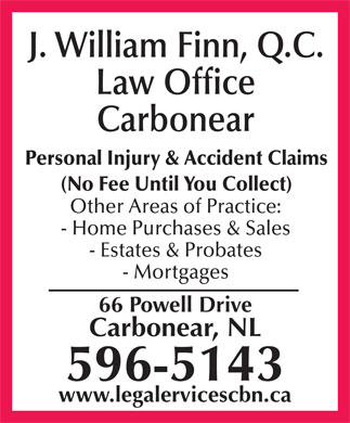 Finn J William (1-877-590-5123) - Display Ad - J. William Finn, Q.C. Law Office Carbonear Personal Injury & Accident Claims (No Fee Until You Collect) Other Areas of Practice: - Home Purchases & Sales - Estates & Probates - Mortgages 66 Powell Drive Carbonear, NL 596-5143 www.legalervicescbn.ca J. William Finn, Q.C. Law Office Carbonear Personal Injury & Accident Claims (No Fee Until You Collect) Other Areas of Practice: - Home Purchases & Sales - Estates & Probates - Mortgages 66 Powell Drive Carbonear, NL 596-5143 www.legalervicescbn.ca J. William Finn, Q.C. Law Office Carbonear Personal Injury & Accident Claims (No Fee Until You Collect) Other Areas of Practice: - Home Purchases & Sales - Estates & Probates - Mortgages 66 Powell Drive Carbonear, NL 596-5143 www.legalervicescbn.ca  J. William Finn, Q.C. Law Office Carbonear Personal Injury & Accident Claims (No Fee Until You Collect) Other Areas of Practice: - Home Purchases & Sales - Estates & Probates - Mortgages 66 Powell Drive Carbonear, NL 596-5143 www.legalervicescbn.ca