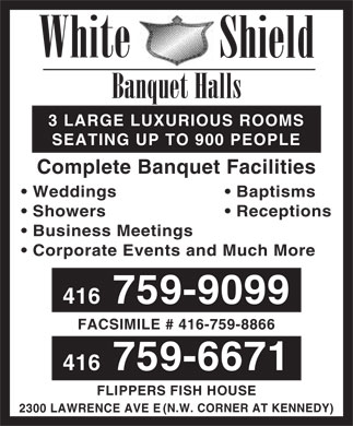 White Shield Banquet Halls (416-759-9099) - Annonce illustr&eacute;e - White Shield Banquet Halls 3 LARGE LUXURIOUS ROOMS SEATING UP TO 900 PEOPLE Complete Banquet Facilities Weddings  Baptisms Showers  Receptions Business Meetings Corporate Events and Much More 416 759-9099 FACSIMILE # 416-759-8866 416 759-6671 FLIPPERS FISH HOUSE (N.W. CORNER AT KENNEDY) 2300 LAWRENCE AVE E  White Shield Banquet Halls 3 LARGE LUXURIOUS ROOMS SEATING UP TO 900 PEOPLE Complete Banquet Facilities Weddings  Baptisms Showers  Receptions Business Meetings Corporate Events and Much More 416 759-9099 FACSIMILE # 416-759-8866 416 759-6671 FLIPPERS FISH HOUSE (N.W. CORNER AT KENNEDY) 2300 LAWRENCE AVE E  White Shield Banquet Halls 3 LARGE LUXURIOUS ROOMS SEATING UP TO 900 PEOPLE Complete Banquet Facilities Weddings  Baptisms Showers  Receptions Business Meetings Corporate Events and Much More 416 759-9099 FACSIMILE # 416-759-8866 416 759-6671 FLIPPERS FISH HOUSE (N.W. CORNER AT KENNEDY) 2300 LAWRENCE AVE E