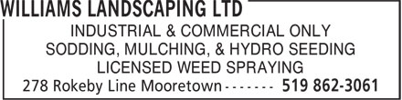 Williams Landscaping Ltd (519-862-3061) - Display Ad - SODDING, MULCHING, & HYDRO SEEDING INDUSTRIAL & COMMERCIAL ONLY LICENSED WEED SPRAYING INDUSTRIAL & COMMERCIAL ONLY SODDING, MULCHING, & HYDRO SEEDING LICENSED WEED SPRAYING
