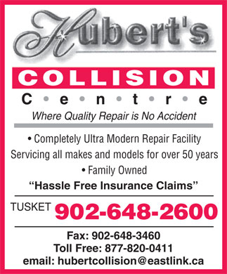 Hubert's Collision Centre (902-648-2600) - Display Ad - Where Quality Repair is No Accident Completely Ultra Modern Repair Facility Servicing all makes and models for over 50 years Family Owned Hassle Free Insurance Claims TUSKET 902-648-2600 Fax: 902-648-3460 Toll Free: 877-820-0411