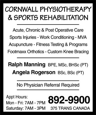Cornwall Physiotherapy &amp; Sports Rehabilitation (902-892-9900) - Annonce illustr&eacute;e - CORNWALL PHYSIOTHERAPY &amp; SPORTS REHABILITATION  Acute  Chronic  Post Operative Care  Sports Injuries  Work Conditioning  MVA  Acupuncture  Fitness Testing &amp; Programs  Footmaxx Orthotics  Custom Knee Bracing Ralph Manning BPE, MSc, BHSc (PT) Angela Rogerson BSc, BSc (PT) No Physician Referral Required Appt Hours: Mon Fri: 7AM 7PM Saturday: 7AM 3PM 892-9900 375 TRANS CANADA