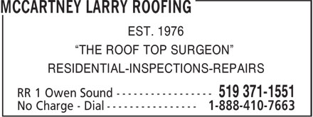 "McCartney Larry Roofing (519-371-1551) - Display Ad - EST. 1976 ""THE ROOF TOP SURGEON"" RESIDENTIAL-INSPECTIONS-REPAIRS EST. 1976 ""THE ROOF TOP SURGEON"" RESIDENTIAL-INSPECTIONS-REPAIRS"