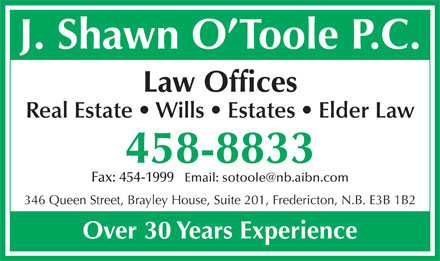 O'Toole Shawn (506-458-8833) - Annonce illustrée - J. Shawn O Toole P.C. Law Offices Real Estate   Wills   Estates   Elder Law 458-8833 Fax: 454-1999   Email: sotoole@nb.aibn.com 346 Queen Street, Brayley House, Suite 201, Fredericton, N.B. E3B 1B2 Over 30 Years Experience