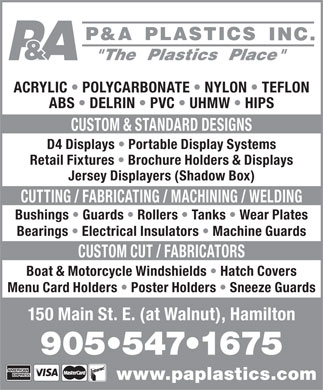 P & A Plastics Inc (905-547-1675) - Annonce illustrée - Menu Card Holders   Poster Holders   Sneeze Guards 150 Main St. E. (at Walnut), Hamilton 905 547 1675 www.paplastics.com ACRYLIC   POLYCARBONATE   NYLON   TEFLON ABS   DELRIN   PVC   UHMW   HIPS CUSTOM & STANDARD DESIGNS D4 Displays   Portable Display Systems Retail Fixtures   Brochure Holders & Displays Jersey Displayers (Shadow Box) CUTTING / FABRICATING / MACHINING / WELDING Bushings   Guards   Rollers   Tanks   Wear Plates Bearings   Electrical Insulators   Machine Guards CUSTOM CUT / FABRICATORS Boat & Motorcycle Windshields   Hatch Covers