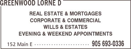Greenwood Lorne D (905-693-0336) - Annonce illustrée - GREENWOOD LORNE D REAL ESTATE & MORTGAGES CORPORATE & COMMERCIAL WILLS & ESTATES EVENING & WEEKEND APPOINTMENTS 152 Main E 905 693-0336