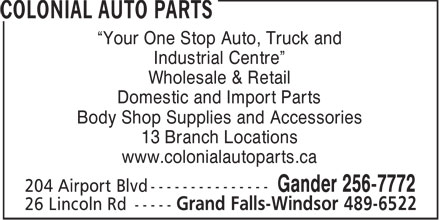 Colonial Auto Parts (709-256-7772) - Display Ad - Your One Stop Auto, Truck and Industrial Centre Wholesale & Retail Domestic and Import Parts Body Shop Supplies and Accessories 13 Branch Locations www.colonialautoparts.ca