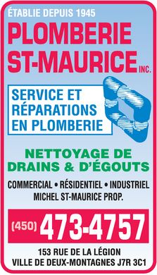 Plomberie St Maurice Inc (450-473-4757) - Display Ad - PLOMBERIE ST-MAURICE INC. &Eacute;TABLIE DEPUIS 1945  SERVICE  R&Eacute;PARATIONS  EN PLOMBERIE NETTOYAGE DE DRAINS &amp; D'&Eacute;GOUTS  COMMERCIAL  R&Eacute;SIDENTIEL  INDUSTRIEL MICHEL ST-MAURICE PROP. (450) 473-4757 153 RUE DE LA L&Eacute;GION VILLE DE DEUX-MONTAGNES J7R 3C1 PLOMBERIE ST-MAURICE INC. &Eacute;TABLIE DEPUIS 1945  SERVICE  R&Eacute;PARATIONS  EN PLOMBERIE NETTOYAGE DE DRAINS &amp; D'&Eacute;GOUTS  COMMERCIAL  R&Eacute;SIDENTIEL  INDUSTRIEL MICHEL ST-MAURICE PROP. (450) 473-4757 153 RUE DE LA L&Eacute;GION VILLE DE DEUX-MONTAGNES J7R 3C1