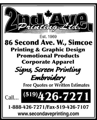 Second Ave Printing Ltd (519-426-7271) - Display Ad - 2nd ave. printing ltd. est 1969 86 second ave. w., simcoe Printing & Graphic Design Promotional Products Corporate Apparel Signs, Screen Printing embroidery Call (519) 426-7271 Free Quotes or Written Estimates 1-888-426-7271 Fax-519-426-7107 www.secondaveprinting.com 2nd ave. printing ltd. est 1969 86 second ave. w., simcoe Printing & Graphic Design Promotional Products Corporate Apparel Signs, Screen Printing embroidery Call (519) 426-7271 Free Quotes or Written Estimates 1-888-426-7271 Fax-519-426-7107 www.secondaveprinting.com 2nd ave. printing ltd. est 1969 86 second ave. w., simcoe Printing & Graphic Design Promotional Products Corporate Apparel Signs, Screen Printing embroidery Call (519) 426-7271 Free Quotes or Written Estimates 1-888-426-7271 Fax-519-426-7107 www.secondaveprinting.com