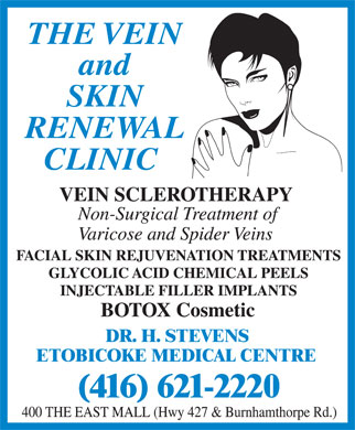 Vein &amp; Skin Renewal Clinic (416-621-2220) - Annonce illustr&eacute;e - THE VEIN and SKIN RENEWAL CLINIC VEIN SCLEROTHERAPY Non-Surgical Treatment of Varicose and Spider Veins  FACIAL SKIN REJUVENATION TREATMENTS  GLYCOLIC ACID CHEMICAL PEELS  INJECTABLE FILLER IMPLANTS  BOTOX Cosmetic DR. H. STEVENS ETOBICOKE MEDICAL CENTRE (416) 621-2220 400 THE EAST MALL (Hwy 427 &amp; Burnhamthorpe Rd.)