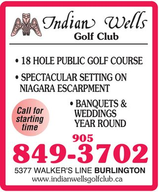 Indian Wells Golf Club (905-849-3702) - Annonce illustrée - indian wells golf club 18 hole public golf course spectacular setting on niagara escarpment banquets & weddings year round call for starting time 905 849-3702 5377 walker's line burlington www.indianwellsgolfclub.ca indian wells golf club 18 hole public golf course spectacular setting on niagara escarpment banquets & weddings year round call for starting time 905 849-3702 5377 walker's line burlington www.indianwellsgolfclub.ca
