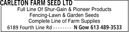 Carleton Farm Seed Ltd (613-489-3533) - Annonce illustrée======= - CARLETON FARM SEED LTD Full Line Of Shur-Gain & Pioneer Products Fencing-Lawn & Garden Seeds Complete Line of Farm Supplies 6189 Fourth Line Rd N Gow 613 489-3533