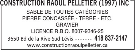 Construction Raoul Pelletier (1997) Inc (418-837-2147) - Annonce illustr&eacute;e - SABLE DE TOUTES CAT&Eacute;GORIES PIERRE CONCASS&Eacute;E - TERRE - ETC. GRAVIER LICENCE R.B.Q. 8007-9346-25 www.constructionraoulpelletier.ca