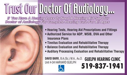 Guelph Hearing Clinic (226-780-8661) - Annonce illustr&eacute;e - Trust Our Doctor of Audiology If you have a hearing loss or need a hearing aid  See our Doctor of Audiology For Complete Hearing Care for all ages Hearing Tests, Hearing Aid Prescriptions and Fittings Authorized Service for ADP, WSIB, DVA and other insurance plans Tinnitus Evaluation and Rehabilitative Therapy Balance Evaluation and Rehabilitative Therapy Auditory Processing Evaluation and Rehabilitative Therapy David Barr B.A. (Sc.) M.A. Au.D. Unit 4-34 Harvard Guelph Guelph Hearing Clinic 519 837 1941 handicap access