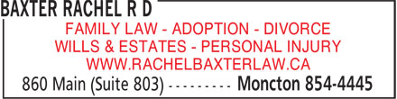 Baxter Rachel R D (506-854-4445) - Annonce illustrée - FAMILY LAW - ADOPTION - DIVORCE WILLS & ESTATES - PERSONAL INJURY WWW.RACHELBAXTERLAW.CA FAMILY LAW - ADOPTION - DIVORCE WILLS & ESTATES - PERSONAL INJURY WWW.RACHELBAXTERLAW.CA