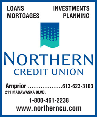 Northern Credit Union (613-623-3103) - Display Ad - LOANS INVESTMENTS MORTGAGES PLANNING Arnprior 613-623-3103................... 211 MADAWASKA BLVD. 1-800-461-2238 www.northerncu.com