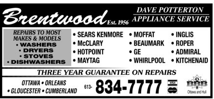 Brentwood Appliance Service (613-834-7777) - Annonce illustrée - Brentwood Est. 1956 DAVE POTTERSON APPLIANCE SERVICE REPAIRS TO MOST MAKES & MODELS  WASHERS  DRYERS  STOVES  DISHWASHERS  SEARS KENMORE  McCLARY  HOTPOINT  MAYTAG  MOFFAT  BEAUMARK  GE  WHIRLPOOL  INGLIS  ROPER  ADMIRAL  KITCHENAID THREE YEAR GUARANTEE ON REPAIRS  OTTAWA  ORLEANS  GLOUCESTER  CUMBERLAND 613 834-7777  VISA  MasterCard  BBB Ottawa and Hull