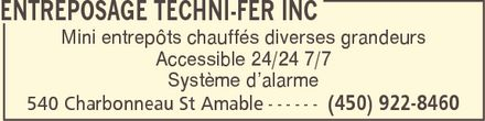 Entreposage Techni-Fer Inc (450-922-8460) - Annonce illustr&eacute;e - ENTREPOSAGE TECHNI-FER INC Mini entrep&ocirc;ts chauff&eacute;s diverses grandeurs Accessible 24/24 7/7 Syst&egrave;me d&iquest;alarme 540 Charbonneau St Amable (450) 922-8460