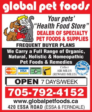 Global Pet Foods (705-792-4152) - Display Ad - Global Pet Foods Your pets¿ ¿Health Food Store¿ DEALER OF SPECIALTY PET FOODS & SUPPLIES FREQUENT BUYER PLANS We Carry a Full Range of Organic, Natural, Holistic & Homeopathic Pet Foods & Remedies Collect AIR MILES (REWARD MILES) Air Miles Travel the World MasterCard VISA American Express  Interac OPEN 7 DAYS WEEK 705-792-4152 www.globalpetfoods.ca 420 ESSA ROAD (ESSA & FERNDALE) Global Pet Foods Your pets¿ ¿Health Food Store¿ DEALER OF SPECIALTY PET FOODS & SUPPLIES FREQUENT BUYER PLANS We Carry a Full Range of Organic, Natural, Holistic & Homeopathic Pet Foods & Remedies Collect AIR MILES (REWARD MILES) Air Miles Travel the World MasterCard VISA American Express  Interac OPEN 7 DAYS WEEK 705-792-4152 www.globalpetfoods.ca 420 ESSA ROAD (ESSA & FERNDALE)