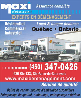 Maxi Déménagement (450-347-0426) - Annonce illustrée - Assurance complète DÉMÉNAGEMENT EXPERTS EN DÉMÉNAGEMENT Local & longue distance Résidentiel Commercial Québec   Ontario Industriel (450) 347-0426 536 Rte 133, Ste-Anne-de-Sabrevois www.maxidemenagement.com Service de qualité Boîtes de carton, papiers d emballage disponibles Entreposage de qualité, emballage, entreposage extérieur Assurance complte DMNAGEMENT EXPERTS EN DMNAGEMENT Local & longue distance Rsidentiel Commercial Qubec   Ontario Industriel (450) 347-0426 536 Rte 133, Ste-Anne-de-Sabrevois www.maxidemenagement.com Service de qualit Botes de carton, papiers d emballage disponibles Entreposage de qualit, emballage, entreposage extrieur