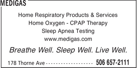 Medigas (506-657-2111) - Annonce illustrée - Home Respiratory Products & Services Home Oxygen - CPAP Therapy Sleep Apnea Testing www.medigas.com Breathe Well. Sleep Well. Live Well.