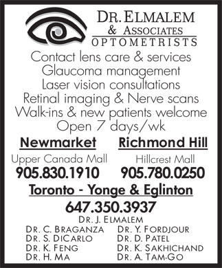 Elmalem Dr Joseph &amp; Associates (905-830-1910) - Annonce illustr&eacute;e - Contact lens care &amp; services Glaucoma management Laser vision consultations Retinal imaging &amp; Nerve scans Walk-ins &amp; new patients welcome Open 7 days/wk Upper Canada Mall Hillcrest Mall Toronto - Yonge &amp; Eglinton 647.350.3937 DR . J. ELMALEM DR . C. BRAGANZA DR . Y. FORDJOUR DR . S. DICARLO DR . D. PATEL DR . K. FENG DR . K. SAKHICHAND DR . H. MA DR . A. TAM-GO Contact lens care &amp; services Glaucoma management Laser vision consultations Retinal imaging &amp; Nerve scans Walk-ins &amp; new patients welcome Open 7 days/wk Upper Canada Mall Hillcrest Mall Toronto - Yonge &amp; Eglinton 647.350.3937 DR . J. ELMALEM DR . C. BRAGANZA DR . Y. FORDJOUR DR . S. DICARLO DR . D. PATEL DR . K. FENG DR . K. SAKHICHAND DR . H. MA DR . A. TAM-GO  Contact lens care &amp; services Glaucoma management Laser vision consultations Retinal imaging &amp; Nerve scans Walk-ins &amp; new patients welcome Open 7 days/wk Upper Canada Mall Hillcrest Mall Toronto - Yonge &amp; Eglinton 647.350.3937 DR . J. ELMALEM DR . C. BRAGANZA DR . Y. FORDJOUR DR . S. DICARLO DR . D. PATEL DR . K. FENG DR . K. SAKHICHAND DR . H. MA DR . A. TAM-GO