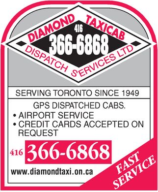 Diamond Taxi (416-366-6868) - Display Ad - DIAMOND TAXICAB DISPATCH SERVICES LTD 416 366-6868 SERVING TORONTO SINCE 1949 GPS DISPATCHED CABS.  AIRPORT SERVICE  CREDIT CARDS ACCEPTED ON REQUEST www.diamondtaxi.on.ca FAST SERVICE