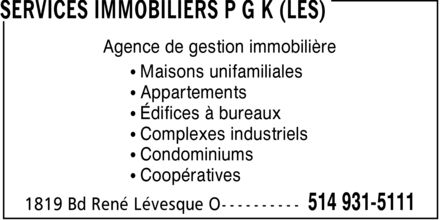 Services Immobiliers P G K (Les) (514-931-5111) - Annonce illustr&eacute;e - SERVICES IMMOBILIERS P G K (LES) Agence de gestion immobili&egrave;re  Maisons unifamiliales  Appartements  &Eacute;difices &agrave; bureaux  Complexes industriels  Condominiums  Coop&eacute;ratives 1819 Bd Ren&eacute; L&eacute;vesque O 514 931-5111