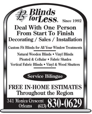 Blinds For Less (613-830-0629) - Display Ad - Since 1992 Deal With One Person From Start To Finish Decorating / Sales / Installation Custom Fit Blinds for All Your Window Treatments Natural Wooden Blinds   Vinyl Blinds Pleated & Cellular   Fabric Shades Vertical Fabric Blinds   Vinyl & Wood Shutters Service Bilingue FREE IN-HOME ESTIMATES Throughout the Region  Since 1992 Deal With One Person From Start To Finish Decorating / Sales / Installation Custom Fit Blinds for All Your Window Treatments Natural Wooden Blinds   Vinyl Blinds Pleated & Cellular   Fabric Shades Vertical Fabric Blinds   Vinyl & Wood Shutters Service Bilingue FREE IN-HOME ESTIMATES Throughout the Region  Since 1992 Deal With One Person From Start To Finish Decorating / Sales / Installation Custom Fit Blinds for All Your Window Treatments Natural Wooden Blinds   Vinyl Blinds Pleated & Cellular   Fabric Shades Vertical Fabric Blinds   Vinyl & Wood Shutters Service Bilingue FREE IN-HOME ESTIMATES Throughout the Region  Since 1992 Deal With One Person From Start To Finish Decorating / Sales / Installation Custom Fit Blinds for All Your Window Treatments Natural Wooden Blinds   Vinyl Blinds Pleated & Cellular   Fabric Shades Vertical Fabric Blinds   Vinyl & Wood Shutters Service Bilingue FREE IN-HOME ESTIMATES Throughout the Region