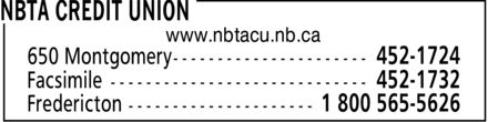 NBTA Credit Union (506-452-1724) - Display Ad - NBTA CREDIT UNION www.nbtacu.nb.ca 650 Montgomery 452-1724 Facsimile 452-1732 Fredericton 1 800 565-5626 - NBTA CREDIT UNION www.nbtacu.nb.ca 650 Montgomery 452-1724 Facsimile 452-1732 Fredericton 1 800 565-5626