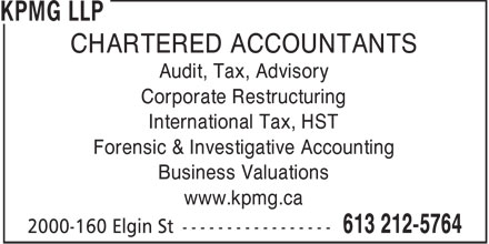KPMG LLP (613-212-5764) - Annonce illustrée - CHARTERED ACCOUNTANTS Audit, Tax, Advisory Corporate Restructuring International Tax, HST Forensic & Investigative Accounting Business Valuations www.kpmg.ca  CHARTERED ACCOUNTANTS Audit, Tax, Advisory Corporate Restructuring International Tax, HST Forensic & Investigative Accounting Business Valuations www.kpmg.ca