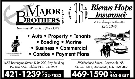Major Brothers Limited (902-421-1239) - Annonce illustrée - major brothers limited insurance protection since 1922  bhi  blenus hope insurance a div. of major brothers ltd. est 1946  your insurance broker understands  auto  property tenant bonding marine business commercial condos payment plans  1657 barrington street, suite 200, roy building po box 774, halifax, n.s. b3j n2n 421-1239 fax: 422-7833  590 portland street, darmouth, ns p.o. box 1311, dartmouth, n.s. b2y 4b9 469-1590 fax: 462-8357