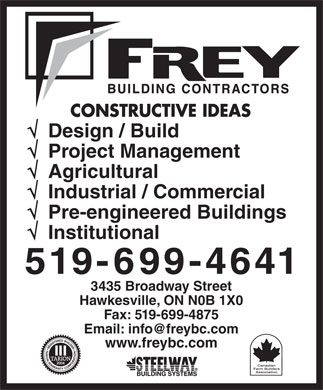 Frey Building Contractors (519-699-4641) - Annonce illustrée - Design / Build Project Management Agricultural Industrial / Commercial Pre-engineered Buildings Institutional 3435 Broadway Street Hawkesville, ON N0B 1X0 Fax: 519-699-4875 Email: info@freybc.com www.freybc.com