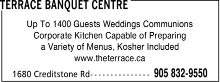 Terrace Banquet Centre (905-832-9550) - Annonce illustrée - TERRACE BANQUET CENTRE Up To 1400 Guests Weddings Communions Corporate Kitchen Capable of Preparing a Variety of Menus, Kosher Included www.theterrace.ca 1680 Creditstone Rd 905 832-9550