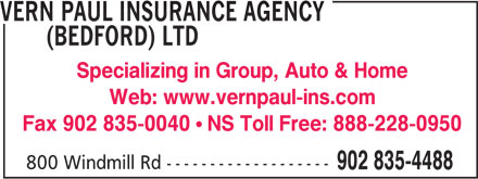 Vern Paul Insurance Agency (Bedford) Ltd (902-835-4488) - Annonce illustrée======= - VERN PAUL INSURANCE AGENCY - (BEDFORD) LTD - Specializing in Group, Auto & Home - Web: www.vernpaul-ins.com - Fax 902 835-0040 - NS Toll Free: 888-228-0950 - 800 Windmill Rd ------------------- - 902 835-4488