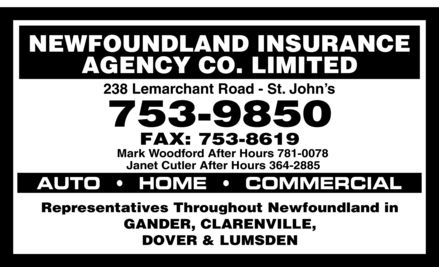 Newfoundland Insurance Agency Co Ltd (709-753-9850) - Display Ad - Newfoundland Insurance Agency Co Limited 238 Lemarchant Road St. John&iquest;s 753 9850 Fax: 753 8619 Mark Woodford After Hours 781-0078 Janet Cutler After Hours 364-2885 AUTO  HOME COMMERCIAL Representatives Throughout Newfoundland in GANDER, CLARENVILLE, DOVER &amp; LUMSDEN Newfoundland Insurance Agency Co Limited 238 Lemarchant Road St. John&iquest;s 753 9850 Fax: 753 8619 Mark Woodford After Hours 781-0078 Janet Cutler After Hours 364-2885 AUTO  HOME COMMERCIAL Representatives Throughout Newfoundland in GANDER, CLARENVILLE, DOVER &amp; LUMSDEN