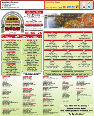 Kings Palace Restaurant (902-423-1247) - Display Ad - Cuisine Type: Chinese Kings Palace Restaurant 6140 Quinpool Rd., Halifax 902 423-1247 Subject to change without notice www.kingspalacehalifax.com Take Out Menu Free Delivery All Food orders $15.00 and over (tax extra) WITHIN OUR DELIVERY AREA Sun. - Thurs. 11am - 11pm KINGS PALACE Fri. - Sat. 11am - 1am Delivery starts at 4:30pm Hours of operation may change without notice. 6140 Quinpool Road, Halifax, Nova Scotia www.kingspalacehalifax.com 6 7 8 Licensed Tel: 423-1247 Vegetable Spring Roll Egg Roll Vegetable Fried Rice Beef Fried Rice Mixed Vegetable Chicken Chow Mein Sweet &amp; Sour Chicken Balls or Honey Garlic Spare Ribs 9 10 11 DINNER FOR 4 VEGETARIAN DINNER FOR 2 Egg Roll Egg RollEgg Roll 4 Egg Rolls 2 Spring Rolls Beef Fried Rice Beef Fried RiceBeef Fried Rice Beef Fried Rice Vegetarian Fried Rice Almond Chicken Ding Pepper Beef (Spicy)Shredded Beef (Spicy) Almond Chicken Ding Vegetarian Chow Mein Sweet &amp; Sour Chicken Balls Sweet &amp; Sour Chicken BallsSweet &amp; Sour Chicken Balls or Beef &amp; Broccoli Almond Vegetarian Ding Honey Garlic Spare Ribs Honey Garlic Spare RibsHoney Garlic Spare Ribs Sweet &amp; Sour Chicken Balls Fortune Cookies 12 13 14 Honey Garlic Spare Ribs Egg RollEgg Roll Egg Roll DINNER FOR 2 Fortune Cookies Beef Fried RiceBeef Fried Rice Beef Fried Rice 2 Egg Rolls Beef &amp; BroccoliBeef &amp; Mixed Vegetables Chicken Chow Mein DINNER FOR 6 Beef Fried Rice or Sweet &amp; Sour Chicken Balls or Sweet &amp; Sour Chicken Balls or Sweet &amp; Sour Chicken Balls or 6 Egg Rolls Almond Chicken Ding Honey Garlic Spare RibsHoney Garlic Spare Ribs Honey Garlic Spare Ribs Beef Fried Rice Sweet &amp; Sour Chicken Balls 15 16 17 Sweet &amp; Sour Chicken Fortune Cookies Egg Roll Egg Roll Chicken Chow Mein Beef Fried Rice Beef Fried Rice Beef &amp; Broccoli DINNER FOR 3 Soo Gai Sweet &amp; Sour Chicken Balls Honey Garlic Spare Ribs 3 Egg Rolls or Sweet &amp; Sour Chicken Balls or Beef &amp; Broccoli or Honey Garlic Spare Ribs Ginger Beef Honey Garlic Spare Ribs Almond Chicken Ding or Beef Fried Rice Chicken Chow Mein Chicken Soo Gai Chicken Chow Mein Fortune Cookies Beef &amp; Broccoli THERE WILL BE A CHARGE FOR SUBSTITUTION. Sweet &amp; Sour Chicken Balls Egg Roll to Spring Roll, Beef Fried Rice to Chicken, BBQ Pork or Mushroom Fried Rice THERE WILL BE A CHARGE Sweet &amp; Sour Chicken Balls or Honey Garlic Ribs to Ginger Beef or Palace Pork Fortune Cookies FOR SUBSTITUTION. APPETIZERS NOODLES SZECHUAN DISHESSWEET &amp; SOUR MISCELLANEOUS Sweet &amp; Sour Pork Egg Roll Cantonese Chow Mein Salt &amp; Pepper Squid  Soft Drinks Sweet &amp; Sour Chicken Spring Roll Hot &amp; Sour Chicken or Beef Chow Mein General Tao Chicken  Extra Plum Sauce Sweet &amp; Sour Scallop Fried Won Ton Kwongtung Chow Mein Imperial Chicken  Water Sweet &amp; Sour Shrimp BBQ Pork Singapore Fried Noodle Mu Shu Pork or Beef  Juice (with Pineapple Sauce extra) BBQ Ribs Shanghai Style Noodle Ma Bo Bean Curd  Fortune Cookie Sa Ding Beef (6) Beef &amp; Black Bean Sauce with Szechuan Beef or Chicken or Pork  Almond Cookie CURRIED DISHES Curried Chicken or Beef or Pork Sa Ding Chicken (6) Broad Rice Noodle Ginger Beef or Chicken PALACE SPECIALS Curried Shrimp Pan Fried Dumpling (8) Beef or Chicken Lo Mein Szechuan Shrimp Bo Bo Platter (for 2) Curried Scallop Palace Shrimp (2) CHICKEN &amp; BEEF DISHES Butterfly Shrimps ALMOND DING Beef &amp; Green Pepper Chow Gai Pan THAI SPECIALS Almond Chicken Gai Ding or Beef &amp; Tomato Chow Gim Loo SOUPS Green Curry with Beef Ding or Pork Ding Beef &amp; Mixed Vegetables Chow Hoy Shin Chicken Noodle Soup Chicken or Beef Almond Shrimp Ding Beef &amp; Broccoli Combination Bean Curd Mushroom Egg Soup Vegetables Almond Palace Ding Beef &amp; Mushrooms Dai Dop Voy Won Ton Soup Shrimp EGG FOO YOUNG Beef &amp; Snow Peas Lemon Chicken Hot &amp; Sour Soup Spicy stir fried noodles in Mushroom or Chicken or Beef  or Soo Gai Mixed Vegetables Thai red curry with chicken &amp; Shrimp BBQ Pork Foo Young Honey Garlic Chicken Moo Goo Gai Pan Thai style fried red curried rice with Shrimp Foo Young Orange Chicken FRIED RICE Seafood SEAFOOD Palace Foo Young Palace Pork Steamed Rice Chicken Shrimps &amp; Mixed Vegetable Palace Shrimps PORK &amp; RIB DISHES Plain Fried Rice Beef Shrimps &amp; Tomato BBQ Pork &amp; Mixed Vegetables Palace Soo Gai Veg. or Mush. Fried Rice Shrimps &amp; Green Pepper BBQ Pork &amp; Broccoli Chicken or Beef or BBQ Pork Fried Rice Shrimps &amp; Lobster Sauce Spare Ribs &amp; Black Bean Sauce Shrimp Fried Rice Squid in Black Bean Sauce Honey Garlic Spare Ribs Palace Fried Rice CANADIAN DISHES Yang Chow Fried Rice VEGETARIAN DISHES Cold Chicken Sandwich Egg Plant in Black Bean Sauce Hot Chicken Sandwich Ma Bo Vegetable Tofu CHOP SUEY / CHOW MEIN Club House Sandwich Stir Fried Mixed Veggie Mushroom or Chicken or Beef or Deep Fried Scallops Sweet &amp; Sour Tofu BBQ Pork Chop Suey Fish and Chips Tofu in Oyster Sauce Shrimp Chop Suey All above orders include French Fries, Stir Fried Shanghai Baby Bok Choy Palace Chop Suey Lettuce, Tomato &amp; Cole Slaw with Fresh Minced Garlic (Chow Mein extra) French Fries Soy Sauce and Bean Sprouts Chow Mein