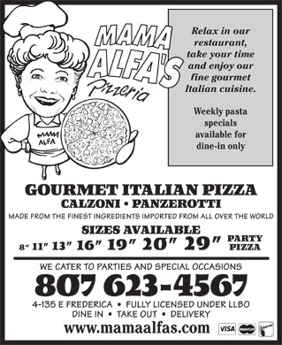 Mama Alfa's Pizzeria Inc (807-623-4567) - Annonce illustrée - MADE FROM THE FINEST INGREDIENTS IMPORTED FROM ALL OVER THE WORLD SIZES AVAILABLE CALZONI   PANZEROTTI PARTY 8  11  13  16  19  20  29 PIZZA WE CATER TO PARTIES AND SPECIAL OCCASIONS 807 623-4567 4-135 E FREDERICA     FULLY LICENSED UNDER LLBO DINE IN     TAKE OUT     DELIVERY www.mamaalfas.com Relax in our restaurant, take your time and enjoy our fine gourmet Italian cuisine. Weekly pasta specials available for dine-in only GOURMET ITALIAN PIZZA Relax in our restaurant, take your time and enjoy our fine gourmet Italian cuisine. Weekly pasta specials available for dine-in only GOURMET ITALIAN PIZZA CALZONI   PANZEROTTI MADE FROM THE FINEST INGREDIENTS IMPORTED FROM ALL OVER THE WORLD SIZES AVAILABLE PARTY 8  11  13  16  19  20  29 PIZZA WE CATER TO PARTIES AND SPECIAL OCCASIONS 807 623-4567 4-135 E FREDERICA     FULLY LICENSED UNDER LLBO DINE IN     TAKE OUT     DELIVERY www.mamaalfas.com
