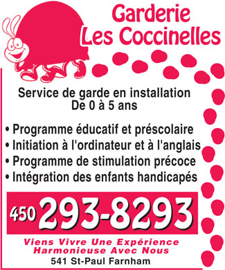 Garderie Coccinelles (Les) (450-293-8293) - Annonce illustr&eacute;e - Garderie Les CoccinellesLe Service de garde en installation De 0 &agrave; 5 ans Programme &eacute;ducatif et pr&eacute;scolaire Initiation &agrave; l'ordinateur et &agrave; l'anglais Programme de stimulation pr&eacute;coce Int&eacute;gration des enfants handicap&eacute;s 450 293-8293 Viens Vivre Une Exp&eacute;rience Harmonieuse Avec Nous 541 St-Paul Farnham Garderie Les CoccinellesLe Service de garde en installation De 0 &agrave; 5 ans Programme &eacute;ducatif et pr&eacute;scolaire Initiation &agrave; l'ordinateur et &agrave; l'anglais Programme de stimulation pr&eacute;coce Int&eacute;gration des enfants handicap&eacute;s 450 293-8293 Viens Vivre Une Exp&eacute;rience Harmonieuse Avec Nous 541 St-Paul Farnham