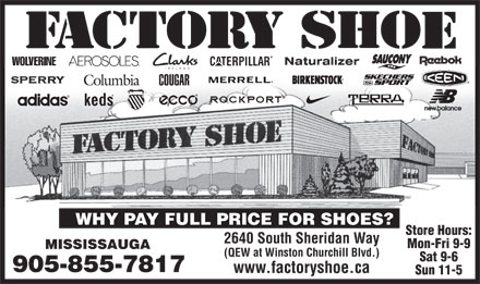 Factory Shoe (905-855-7817) - Display Ad - WHY PAY FULL PRICE FOR SHOES? Store Hours: 2640 South Sheridan Way Mon-Fri 9-9 MISSISSAUGA (QEW at Winston Churchill Blvd.) Sat 9-6 905-855-7817 www.factoryshoe.ca Sun 11-5